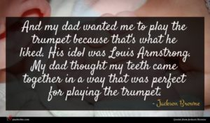 Jackson Browne quote : And my dad wanted ...