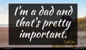 Todd Akin quote : I'm a dad and ...