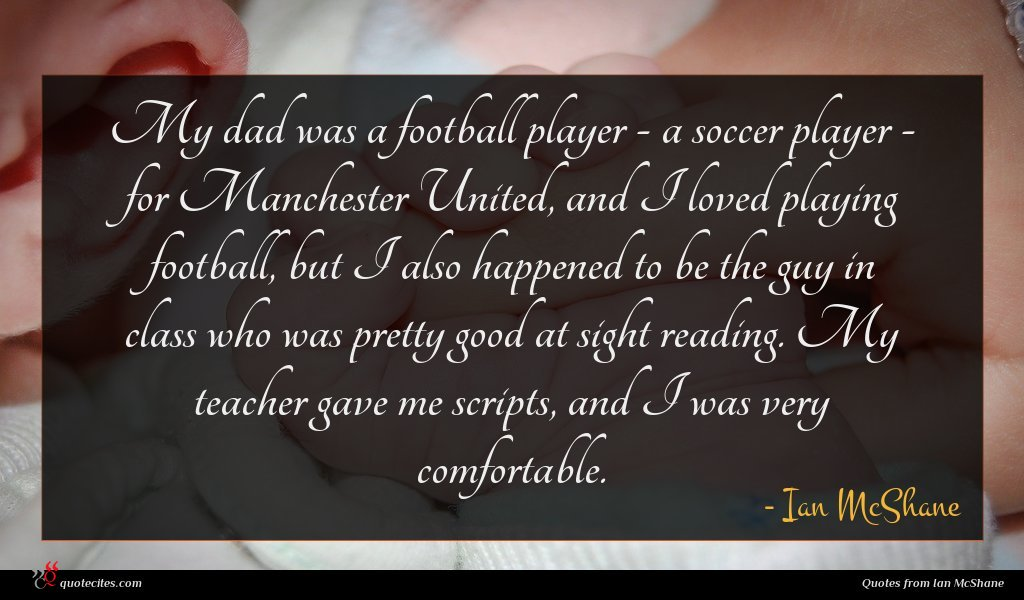 My dad was a football player - a soccer player - for Manchester United, and I loved playing football, but I also happened to be the guy in class who was pretty good at sight reading. My teacher gave me scripts, and I was very comfortable.