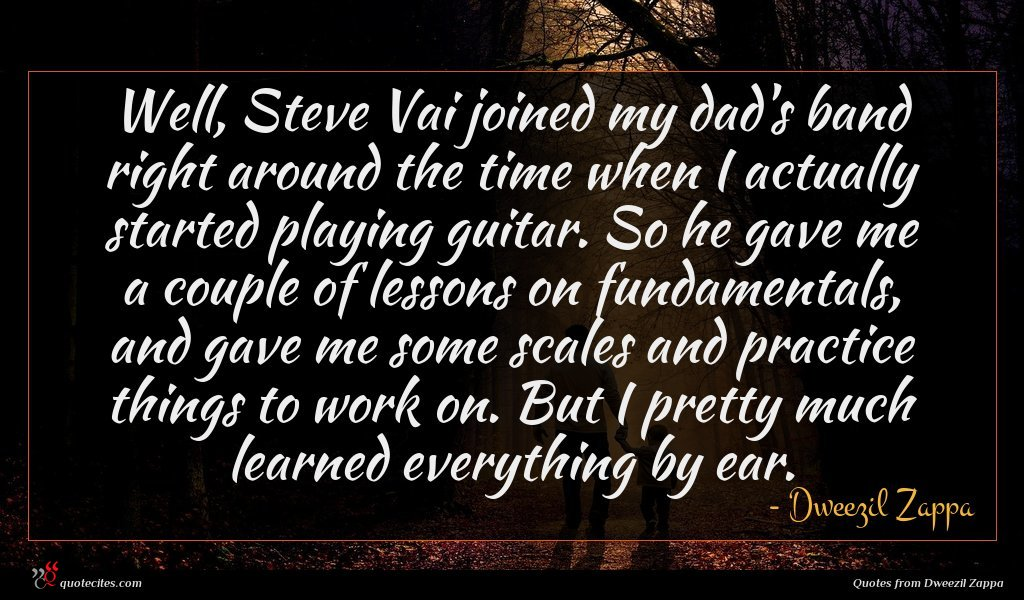Well, Steve Vai joined my dad's band right around the time when I actually started playing guitar. So he gave me a couple of lessons on fundamentals, and gave me some scales and practice things to work on. But I pretty much learned everything by ear.