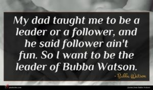 Bubba Watson quote : My dad taught me ...