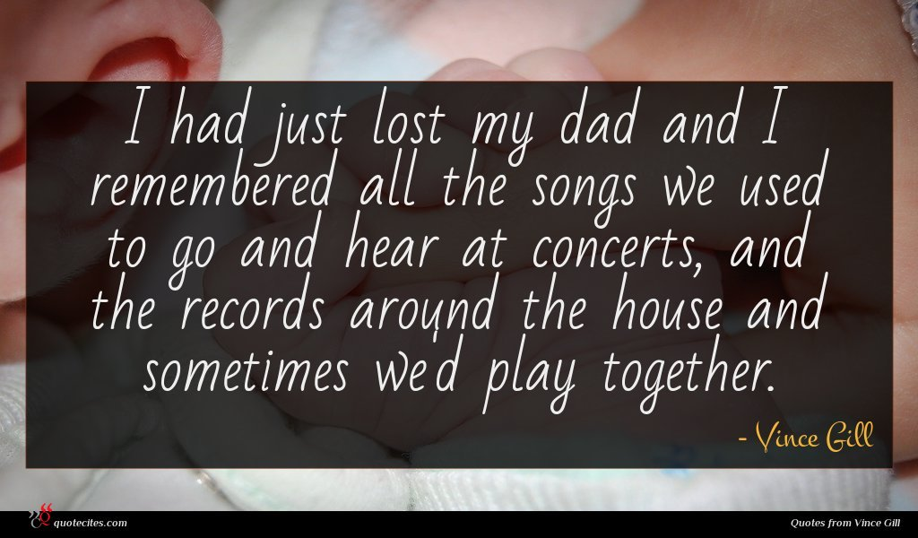 I had just lost my dad and I remembered all the songs we used to go and hear at concerts, and the records around the house and sometimes we'd play together.