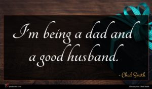 Chad Smith quote : I'm being a dad ...