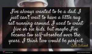 Josh Duhamel quote : I've always wanted to ...
