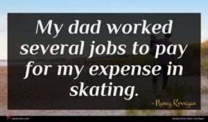 Nancy Kerrigan quote : My dad worked several ...