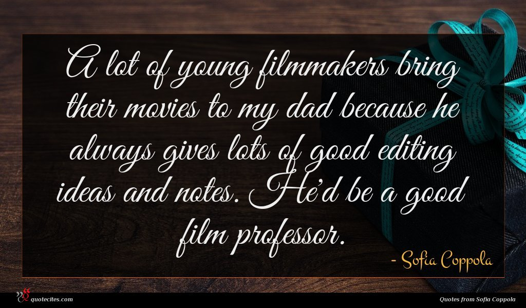 A lot of young filmmakers bring their movies to my dad because he always gives lots of good editing ideas and notes. He'd be a good film professor.