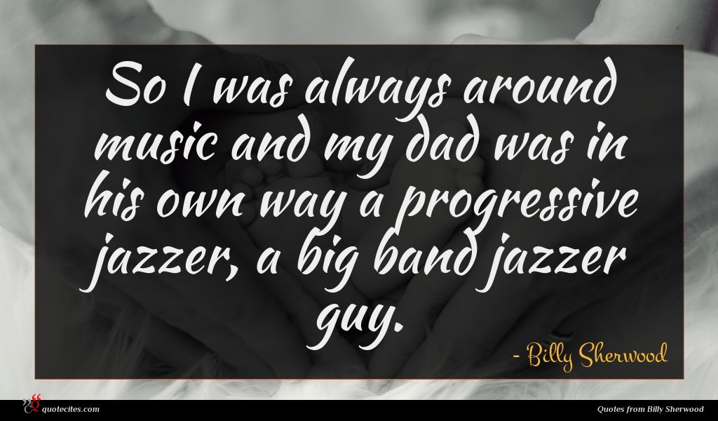 So I was always around music and my dad was in his own way a progressive jazzer, a big band jazzer guy.