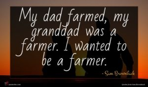Sam Brownback quote : My dad farmed my ...