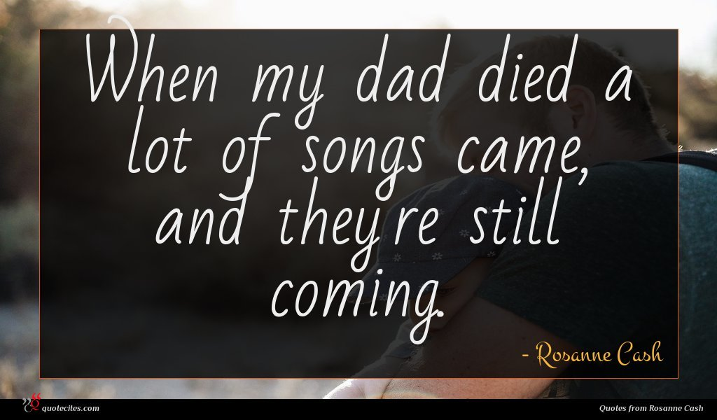 When my dad died a lot of songs came, and they're still coming.