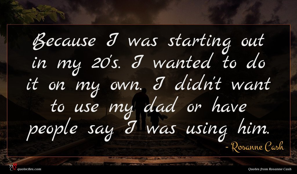 Because I was starting out in my 20's. I wanted to do it on my own. I didn't want to use my dad or have people say I was using him.