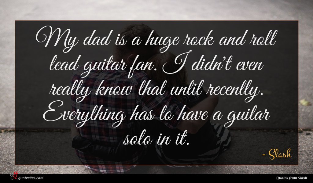 My dad is a huge rock and roll lead guitar fan. I didn't even really know that until recently. Everything has to have a guitar solo in it.