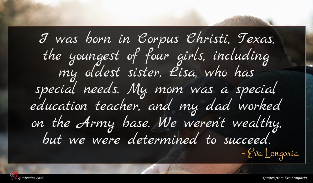 I was born in Corpus Christi, Texas, the youngest of four girls, including my oldest sister, Lisa, who has special needs. My mom was a special education teacher, and my dad worked on the Army base. We weren't wealthy, but we were determined to succeed.