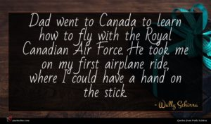Wally Schirra quote : Dad went to Canada ...