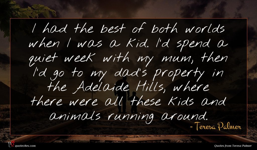 I had the best of both worlds when I was a kid. I'd spend a quiet week with my mum, then I'd go to my dad's property in the Adelaide Hills, where there were all these kids and animals running around.