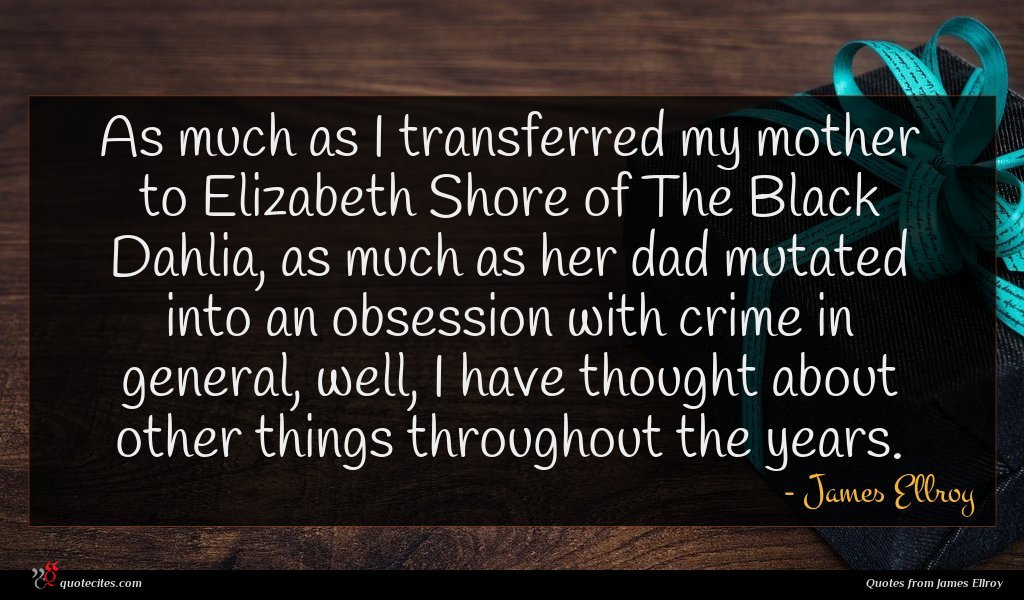 As much as I transferred my mother to Elizabeth Shore of The Black Dahlia, as much as her dad mutated into an obsession with crime in general, well, I have thought about other things throughout the years.