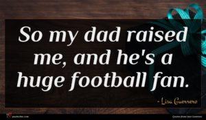 Lisa Guerrero quote : So my dad raised ...