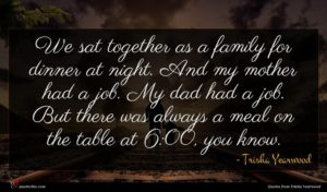 Trisha Yearwood quote : We sat together as ...