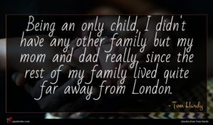 Tom Hardy quote : Being an only child ...