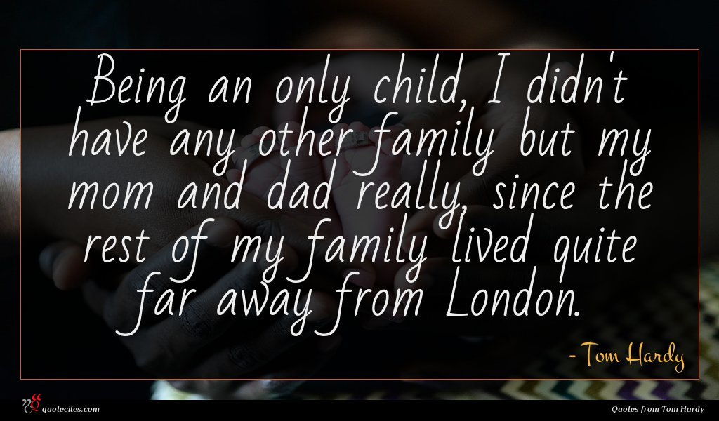 Being an only child, I didn't have any other family but my mom and dad really, since the rest of my family lived quite far away from London.