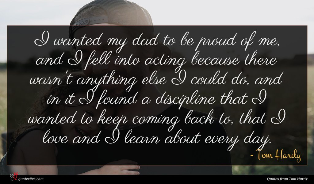 I wanted my dad to be proud of me, and I fell into acting because there wasn't anything else I could do, and in it I found a discipline that I wanted to keep coming back to, that I love and I learn about every day.