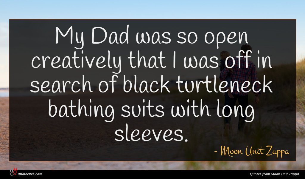 My Dad was so open creatively that I was off in search of black turtleneck bathing suits with long sleeves.