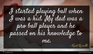 Kurt Russell quote : I started playing ball ...