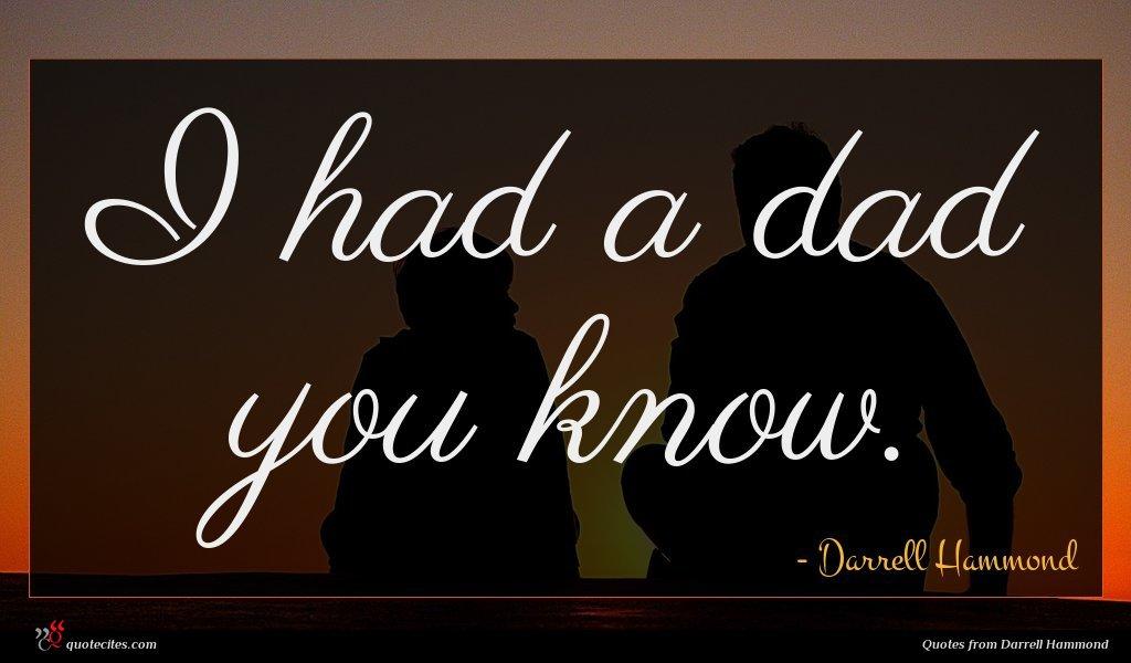 I had a dad you know.