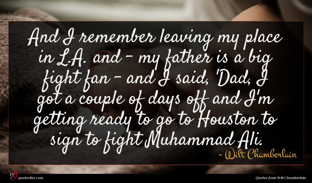 And I remember leaving my place in L.A. and - my father is a big fight fan - and I said, 'Dad, I got a couple of days off and I'm getting ready to go to Houston to sign to fight Muhammad Ali.