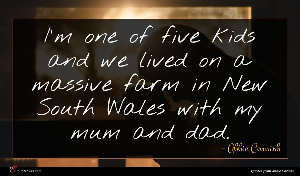 I'm one of five kids and we lived on a massive farm in New South Wales with my mum and dad.