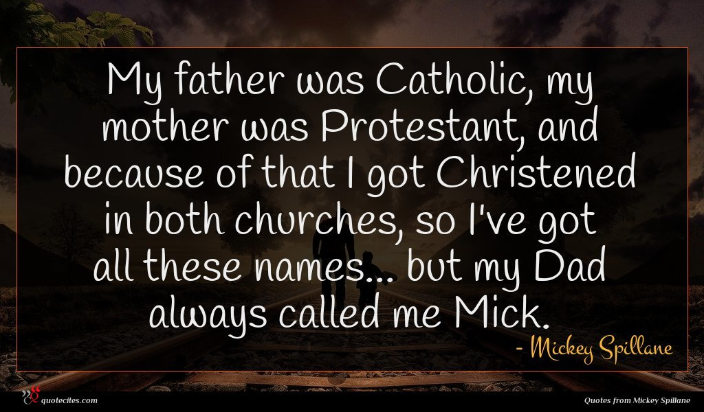My father was Catholic, my mother was Protestant, and because of that I got Christened in both churches, so I've got all these names... but my Dad always called me Mick.