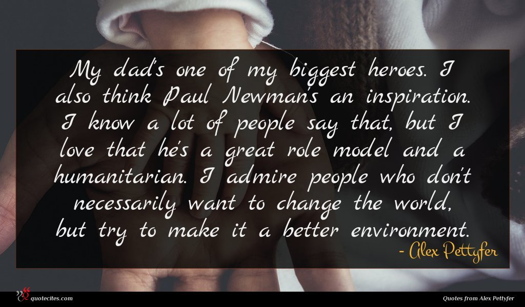 My dad's one of my biggest heroes. I also think Paul Newman's an inspiration. I know a lot of people say that, but I love that he's a great role model and a humanitarian. I admire people who don't necessarily want to change the world, but try to make it a better environment.