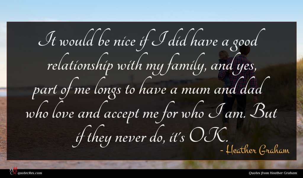 It would be nice if I did have a good relationship with my family, and yes, part of me longs to have a mum and dad who love and accept me for who I am. But if they never do, it's OK.
