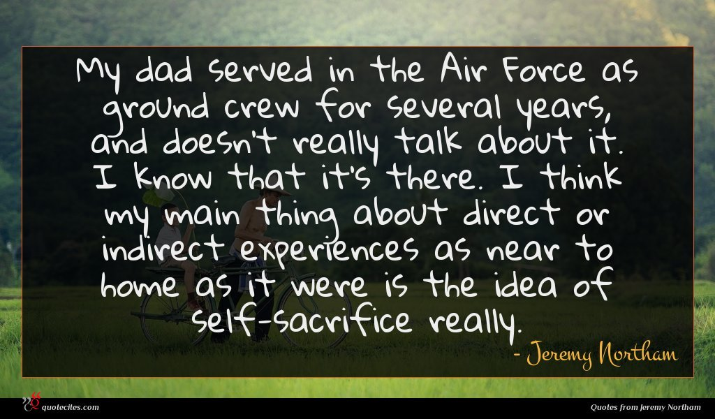My dad served in the Air Force as ground crew for several years, and doesn't really talk about it. I know that it's there. I think my main thing about direct or indirect experiences as near to home as it were is the idea of self-sacrifice really.