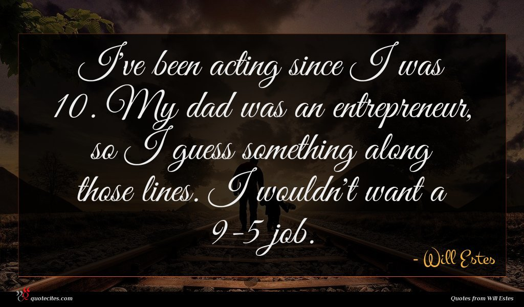 I've been acting since I was 10. My dad was an entrepreneur, so I guess something along those lines. I wouldn't want a 9-5 job.