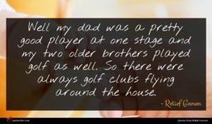 Retief Goosen quote : Well my dad was ...