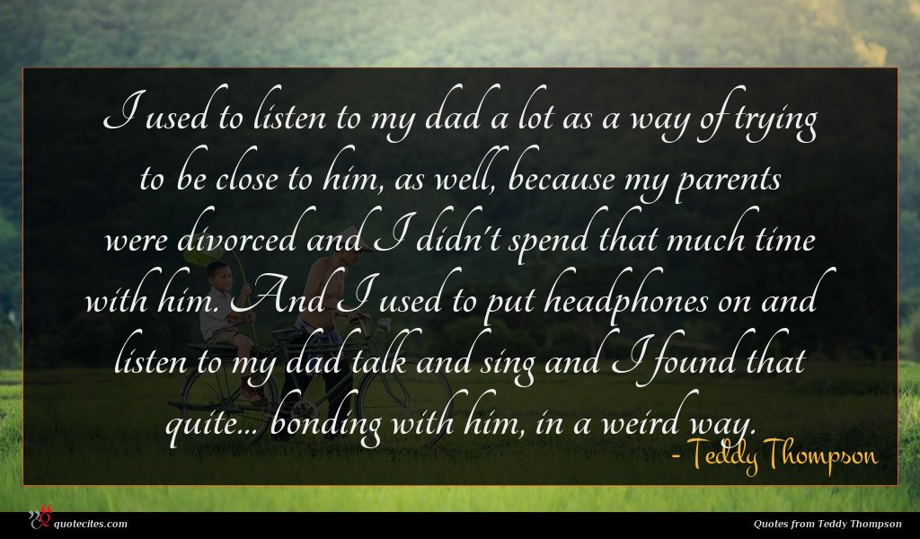 I used to listen to my dad a lot as a way of trying to be close to him, as well, because my parents were divorced and I didn't spend that much time with him. And I used to put headphones on and listen to my dad talk and sing and I found that quite... bonding with him, in a weird way.