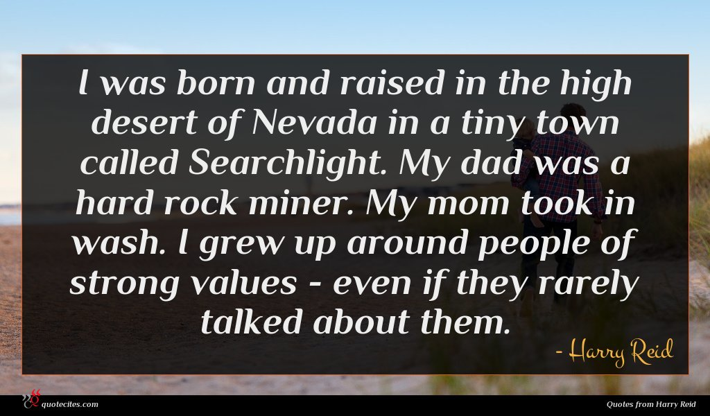 I was born and raised in the high desert of Nevada in a tiny town called Searchlight. My dad was a hard rock miner. My mom took in wash. I grew up around people of strong values - even if they rarely talked about them.