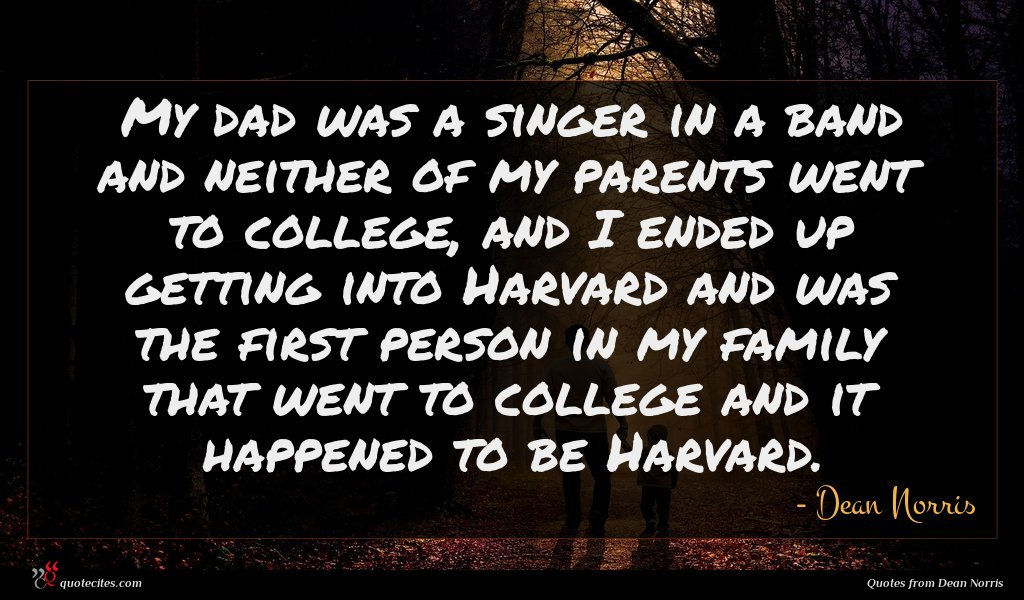 My dad was a singer in a band and neither of my parents went to college, and I ended up getting into Harvard and was the first person in my family that went to college and it happened to be Harvard.