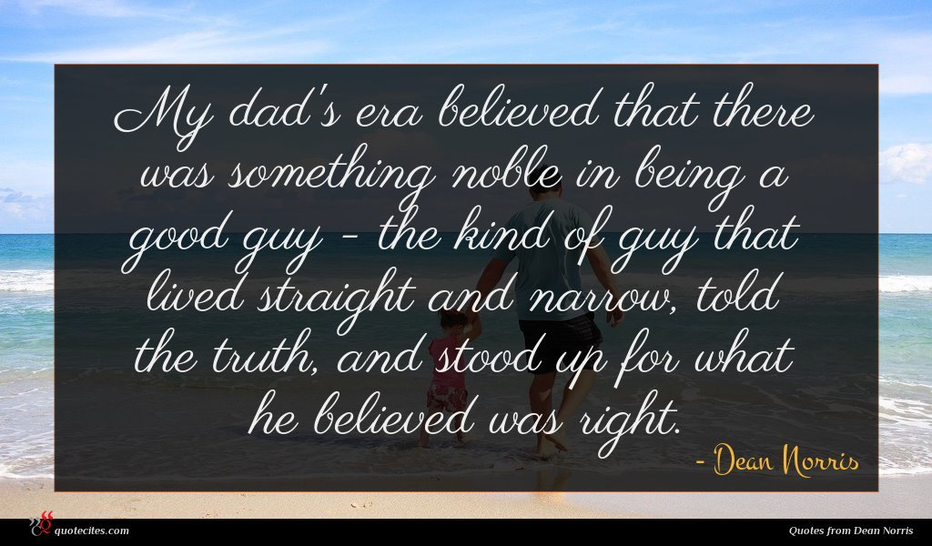 My dad's era believed that there was something noble in being a good guy - the kind of guy that lived straight and narrow, told the truth, and stood up for what he believed was right.