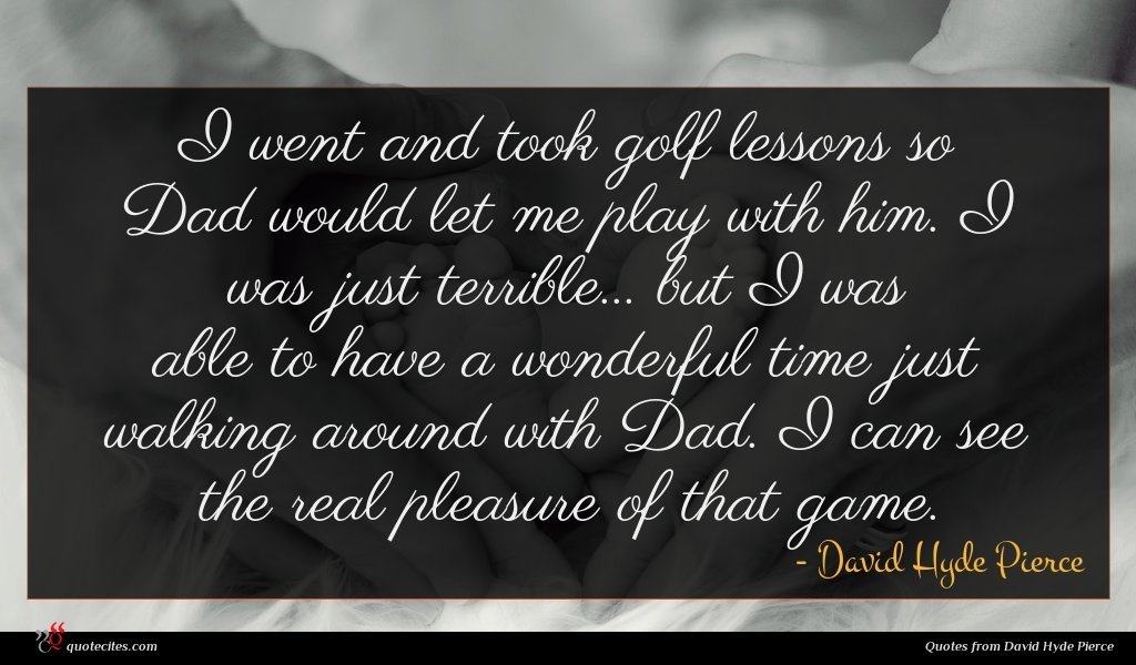 I went and took golf lessons so Dad would let me play with him. I was just terrible... but I was able to have a wonderful time just walking around with Dad. I can see the real pleasure of that game.