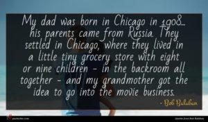 Bob Balaban quote : My dad was born ...