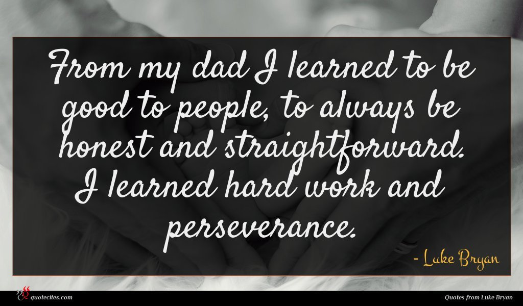 From my dad I learned to be good to people, to always be honest and straightforward. I learned hard work and perseverance.
