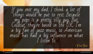 Eric San quote : If you met my ...