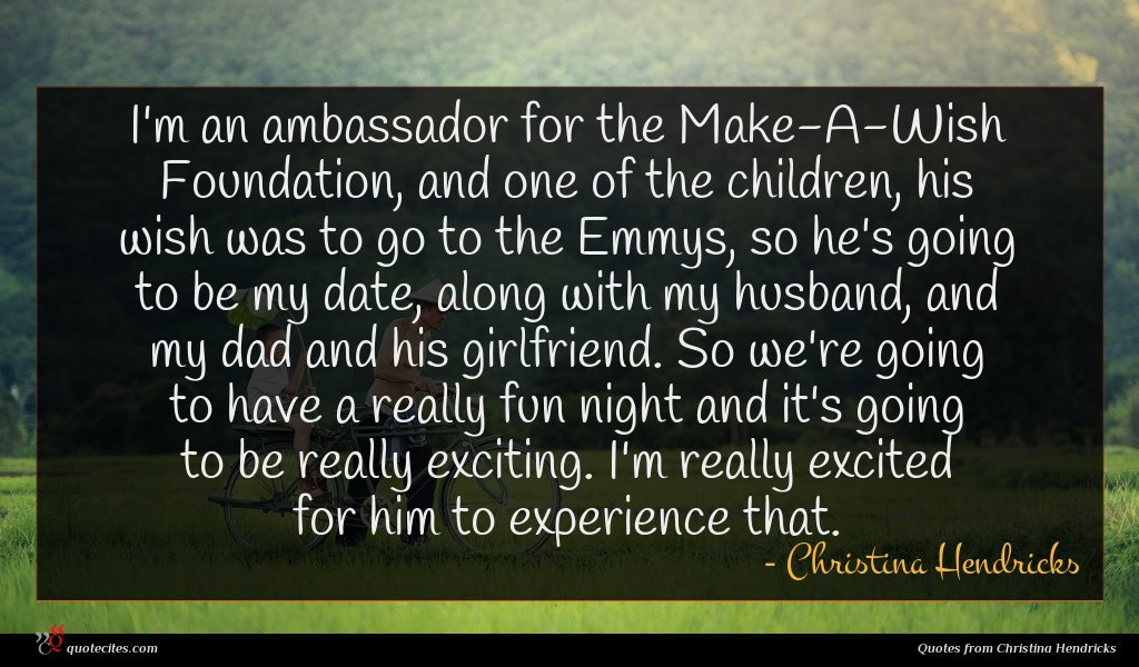 I'm an ambassador for the Make-A-Wish Foundation, and one of the children, his wish was to go to the Emmys, so he's going to be my date, along with my husband, and my dad and his girlfriend. So we're going to have a really fun night and it's going to be really exciting. I'm really excited for him to experience that.