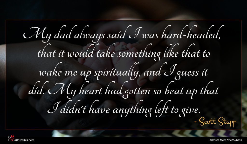 My dad always said I was hard-headed, that it would take something like that to wake me up spiritually, and I guess it did. My heart had gotten so beat up that I didn't have anything left to give.