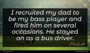 Chely Wright quote : I recruited my dad ...