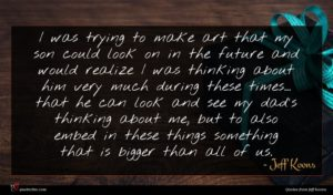 Jeff Koons quote : I was trying to ...