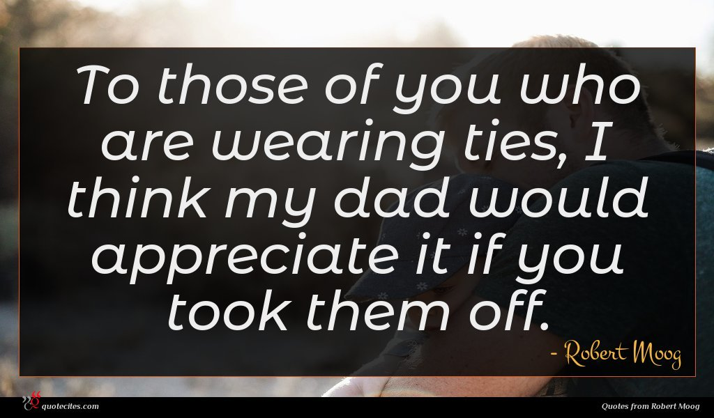 To those of you who are wearing ties, I think my dad would appreciate it if you took them off.