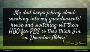 Allison Williams quote : My dad keeps joking ...