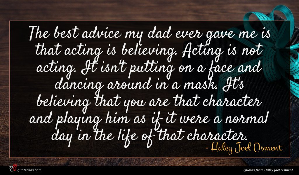 The best advice my dad ever gave me is that acting is believing. Acting is not acting. It isn't putting on a face and dancing around in a mask. It's believing that you are that character and playing him as if it were a normal day in the life of that character.